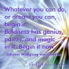 Whatever you can do, or dream you can, begin it