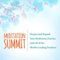 MEDITATION SUMMIT Deepen and Expand Your Meditation Practice with 30 of the World's Leading Teachers