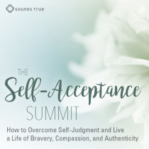 Self Acceptance Summit: How to Overcome Self-Judgment and Live a Life of Bravery, Compassion, and Authenticity