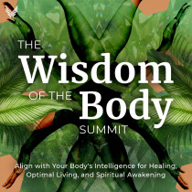 The Wisdom of the Body Summit: Align with Your Body's Intelligence for Healing, Optimal Living, and Spiritual Awakening